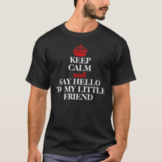 KEEP CALM AND SAY HELLO TO MY LITTLE FRIEND T-Shirt