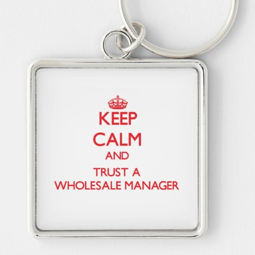 Keep Calm and Trust a Wholesale Manager Keychains
