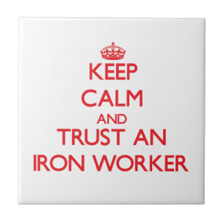 Keep Calm and Trust an Iron Worker Ceramic Tile