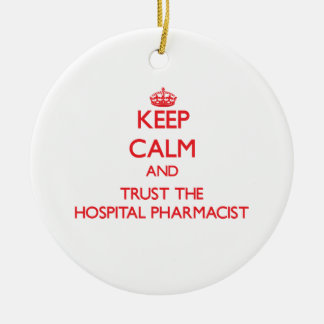 Keep Calm and Trust the Hospital Pharmacist Ceramic Ornament
