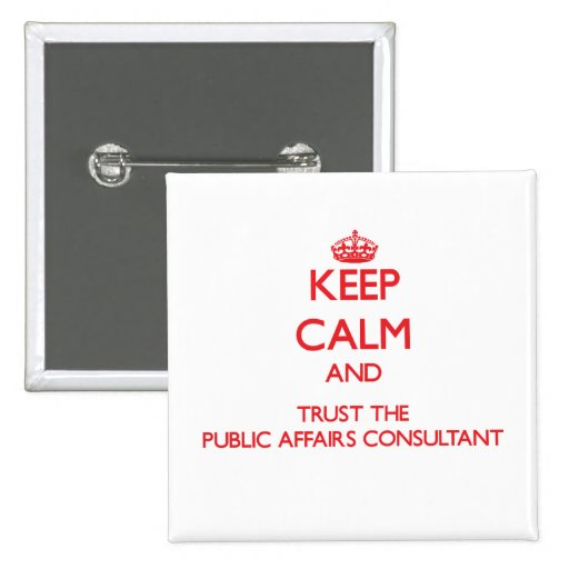 Keep Calm and Trust the Public Affairs Consultant Pinback Button