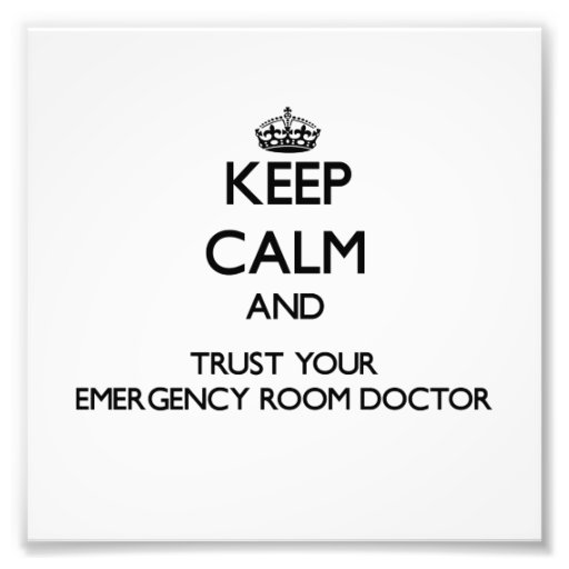 Keep Calm and Trust Your Emergency Room Doctor Art Photo