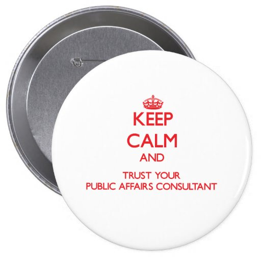 Keep Calm and trust your Public Affairs Consultant Pinback Buttons