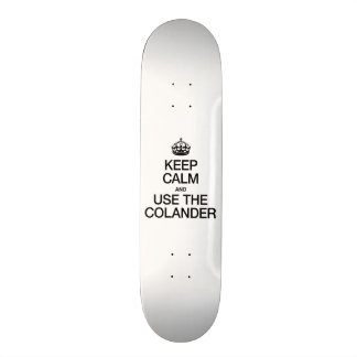 KEEP CALM AND USE THE COLANDER SKATEBOARD DECK