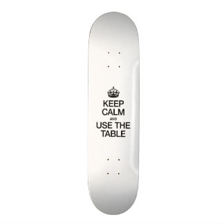 KEEP CALM AND USE THE TABLE SKATEBOARD DECK