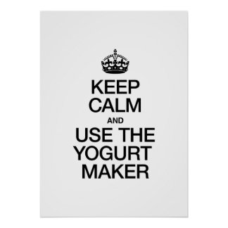 KEEP CALM AND USE THE YOGURT MAKER POSTERS