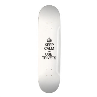 KEEP CALM AND USE TRIVETS SKATE BOARDS