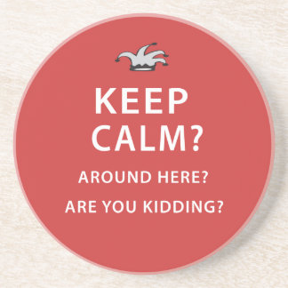Keep Calm? Around Here? Are You Kidding? Coaster
