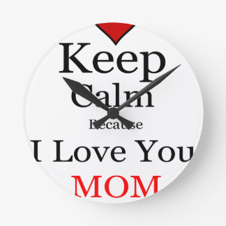 Keep Calm Because I Love You Mom Round Clock