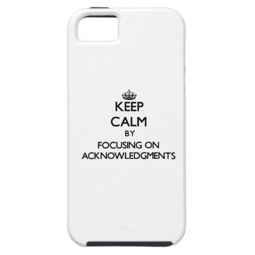 Keep Calm by focusing on Acknowledgments iPhone 5/5S Cases