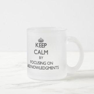 Keep Calm by focusing on Acknowledgments Coffee Mug