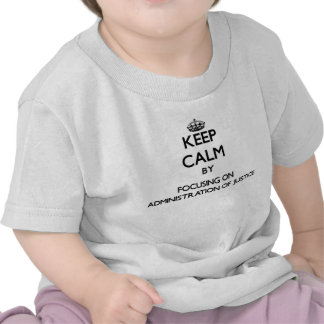 Keep calm by focusing on Administration Of Justice Tee Shirts