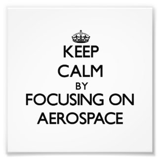 Keep Calm by focusing on Aerospace Photo Art