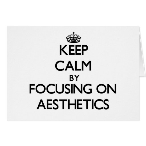 Keep Calm by focusing on Aesthetics Greeting Cards