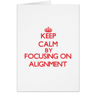 Keep Calm by focusing on Alignment Greeting Card