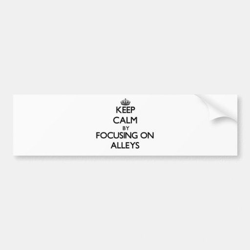 Keep Calm by focusing on Alleys Bumper Stickers