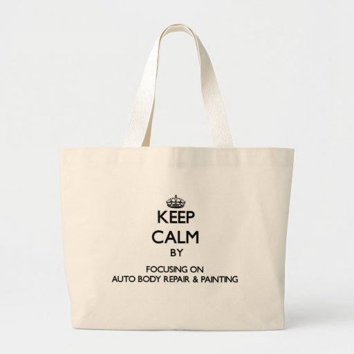 Keep calm by focusing on Auto Body Repair & Painti Canvas Bags