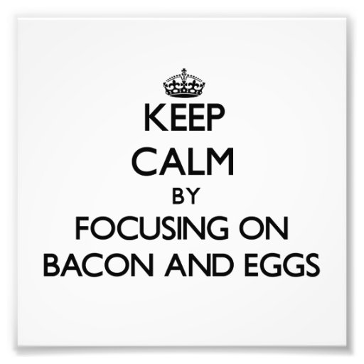 Keep Calm by focusing on Bacon And Eggs Photographic Print
