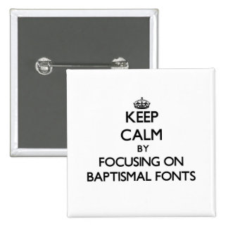 Keep Calm by focusing on Baptismal Fonts Pinback Buttons
