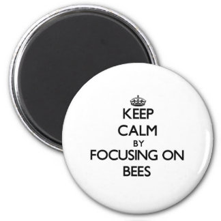Keep Calm by focusing on Bees Magnet