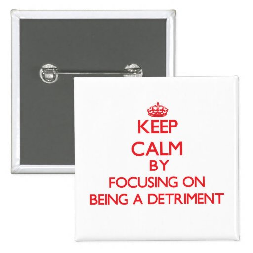 Keep Calm by focusing on Being a Detriment Buttons