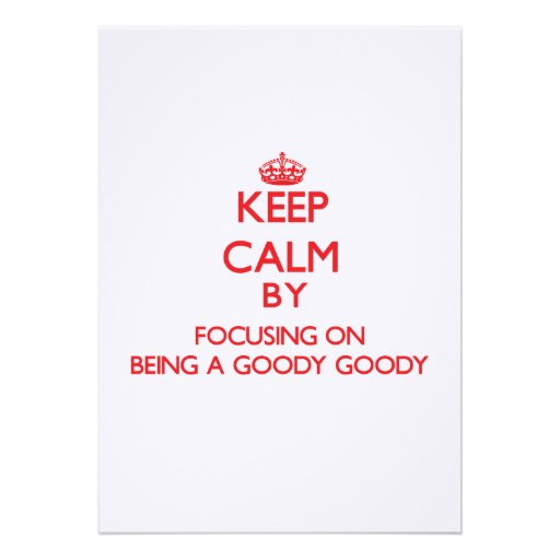Keep Calm by focusing on Being A Goody Goody Custom Invites