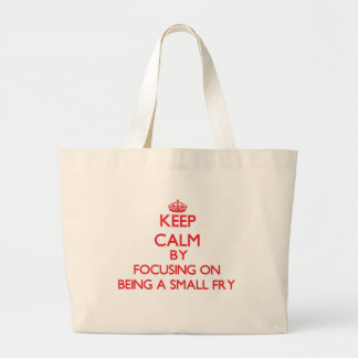 Keep Calm by focusing on Being A Small Fry Canvas Bag