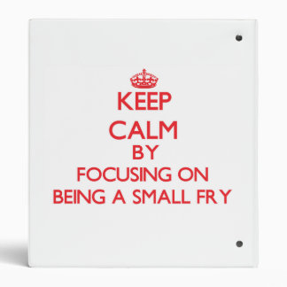 Keep Calm by focusing on Being A Small Fry 3 Ring Binders