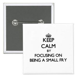 Keep Calm by focusing on Being A Small Fry Pin