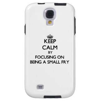 Keep Calm by focusing on Being A Small Fry Galaxy S4 Case