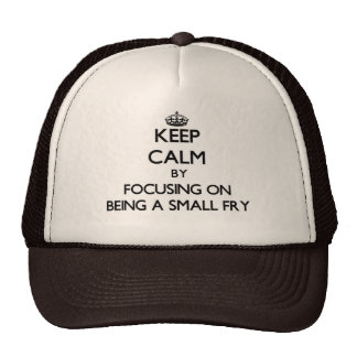 Keep Calm by focusing on Being A Small Fry Trucker Hats