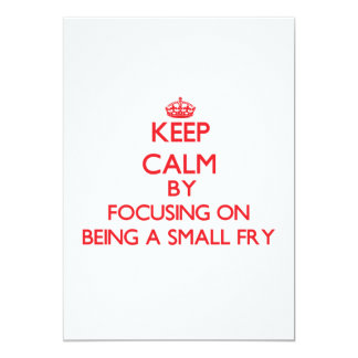 Keep Calm by focusing on Being A Small Fry 5x7 Paper Invitation Card