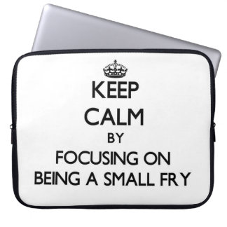 Keep Calm by focusing on Being A Small Fry Laptop Computer Sleeve