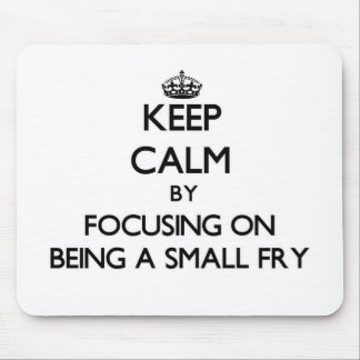 Keep Calm by focusing on Being A Small Fry Mouse Pad