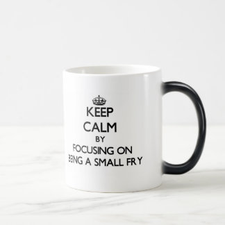 Keep Calm by focusing on Being A Small Fry Mug