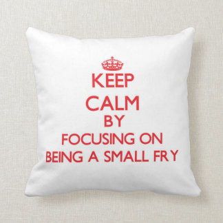 Keep Calm by focusing on Being A Small Fry Pillows