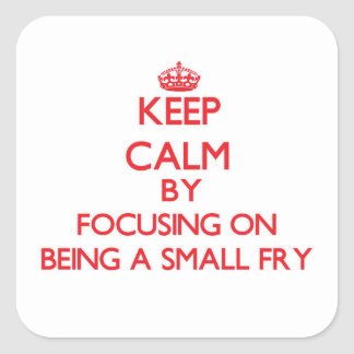 Keep Calm by focusing on Being A Small Fry Square Sticker