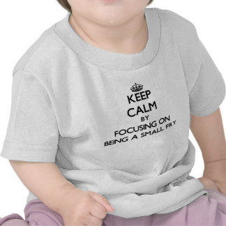 Keep Calm by focusing on Being A Small Fry Tshirts