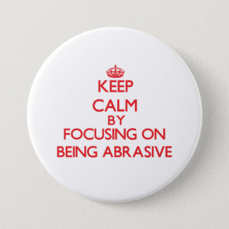 Keep Calm by focusing on Being Abrasive 3 Inch Round Button