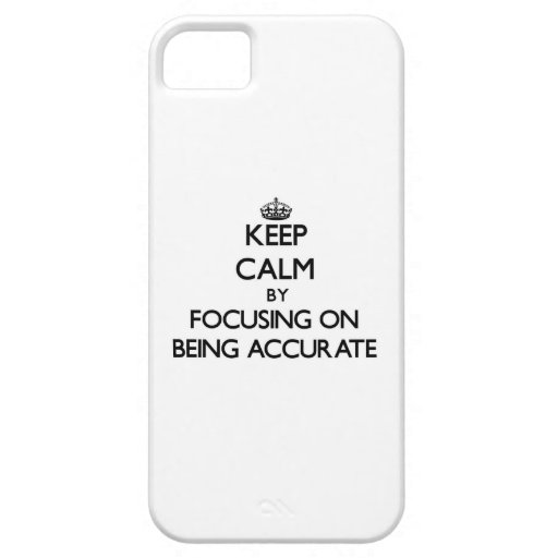 Keep Calm by focusing on Being Accurate iPhone 5/5S Cases