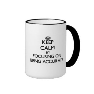 Keep Calm by focusing on Being Accurate Mug