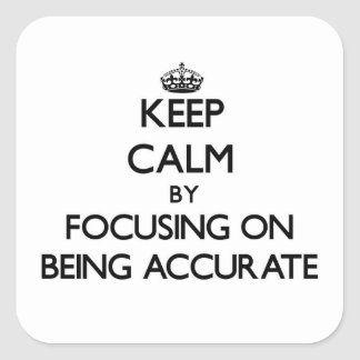 Keep Calm by focusing on Being Accurate Square Sticker