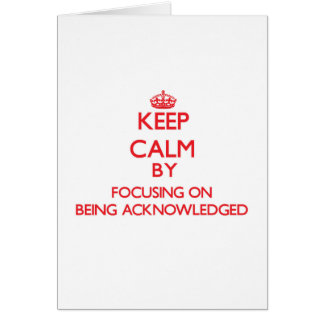 Keep Calm by focusing on Being Acknowledged Greeting Card