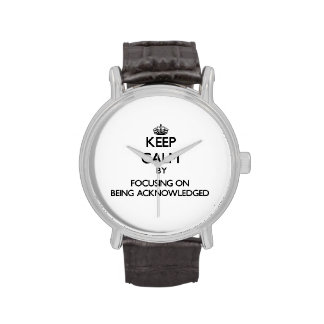 Keep Calm by focusing on Being Acknowledged Wrist Watches