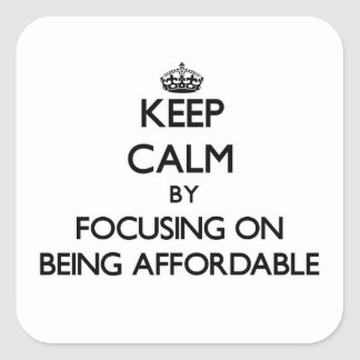 Keep Calm by focusing on Being Affordable Square Sticker