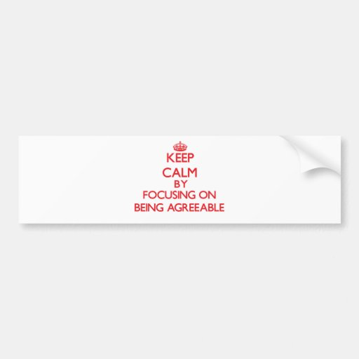 Keep Calm by focusing on Being Agreeable Bumper Stickers