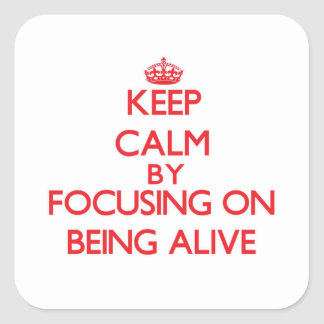 Keep Calm by focusing on Being Alive Square Sticker