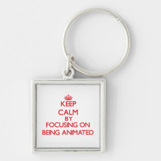 Keep Calm by focusing on Being Animated Key Chains