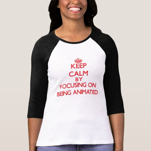 Keep Calm by focusing on Being Animated Shirts
