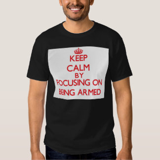 Keep Calm by focusing on Being Armed Shirt